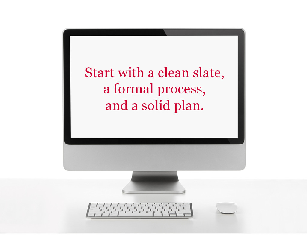 Start with a clean slate, a formal process, and...