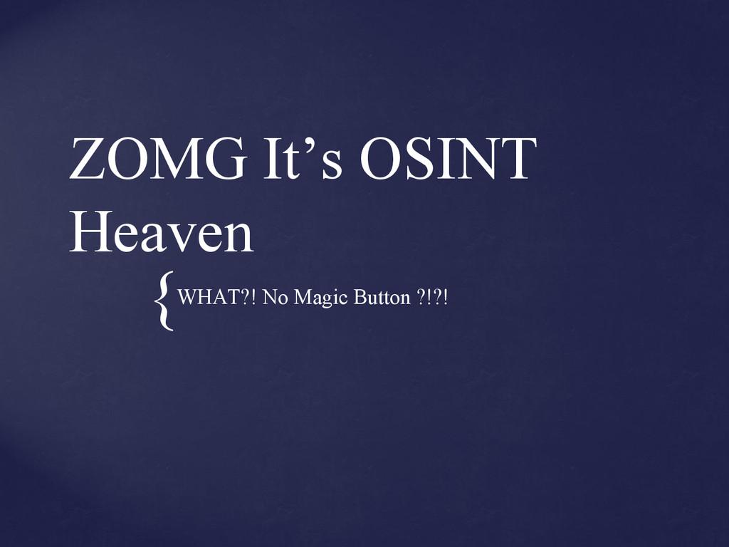 { ZOMG It's OSINT Heaven WHAT?! No Magic Button...