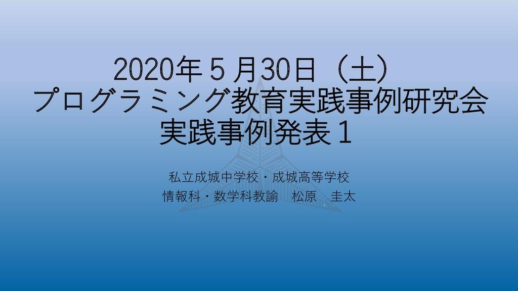 2020年5月30日(土) プログラミング教育実践事例研究会 実践事例発表1 私立成城中学校・...
