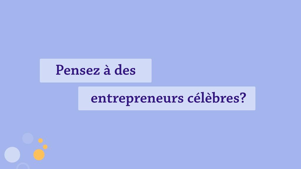 Pensez à des entrepreneurs célèbres?