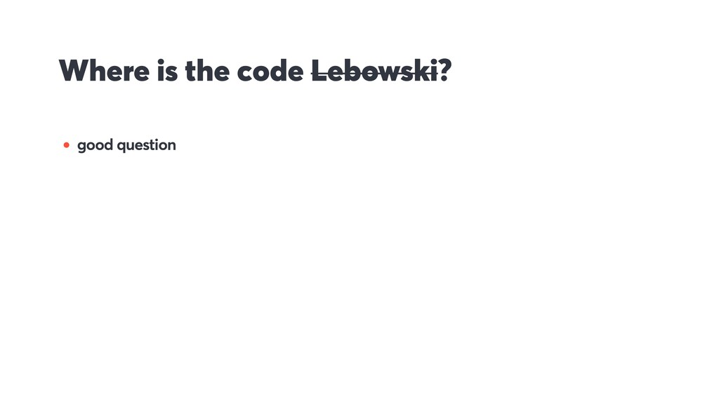Where is the code Lebowski? • good question