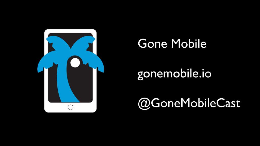 Gone Mobile gonemobile.io @GoneMobileCast