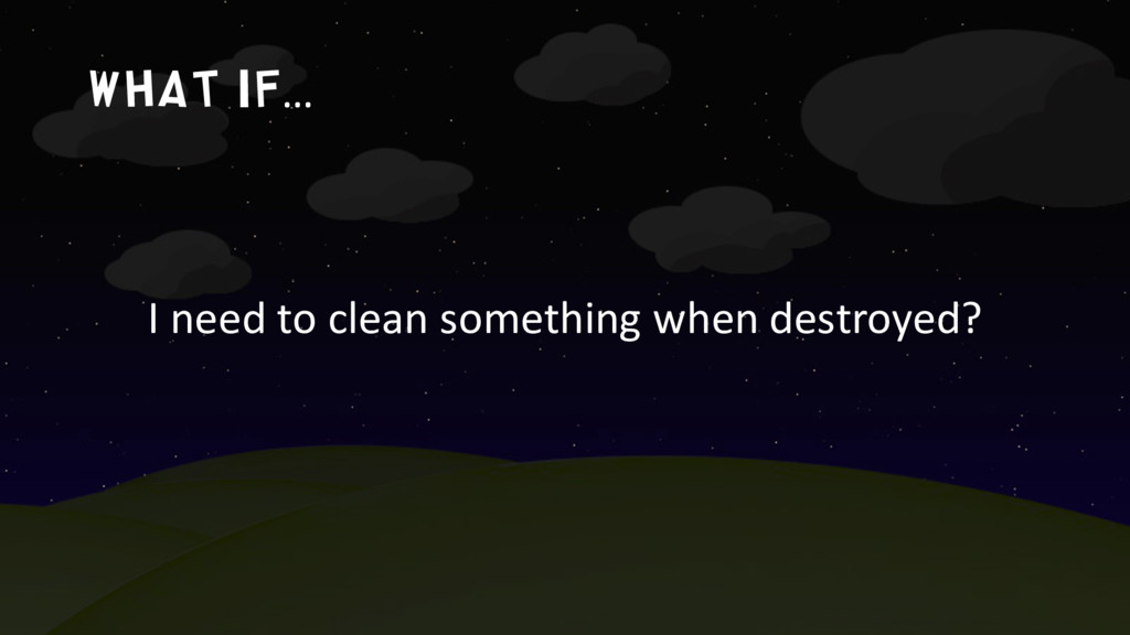 What if… I need to clean something when destroy...