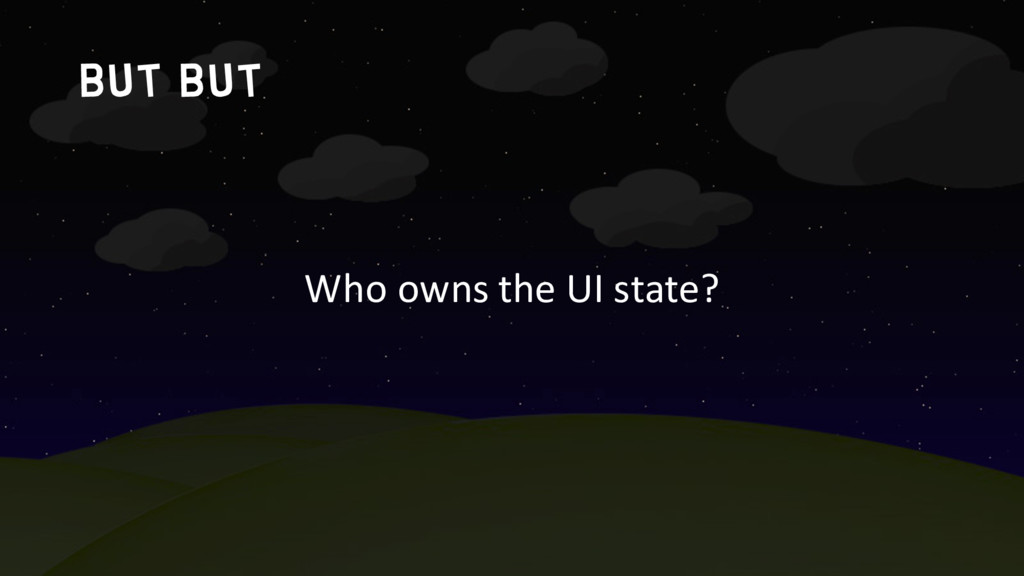 but but Who owns the UI state?