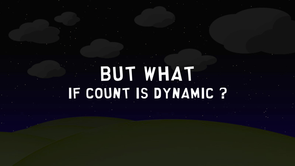 But what if count is dynamic ?