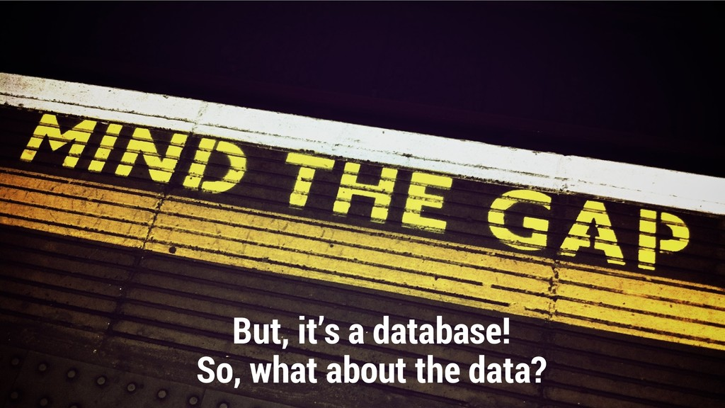 But, it's a database! So, what about the data?