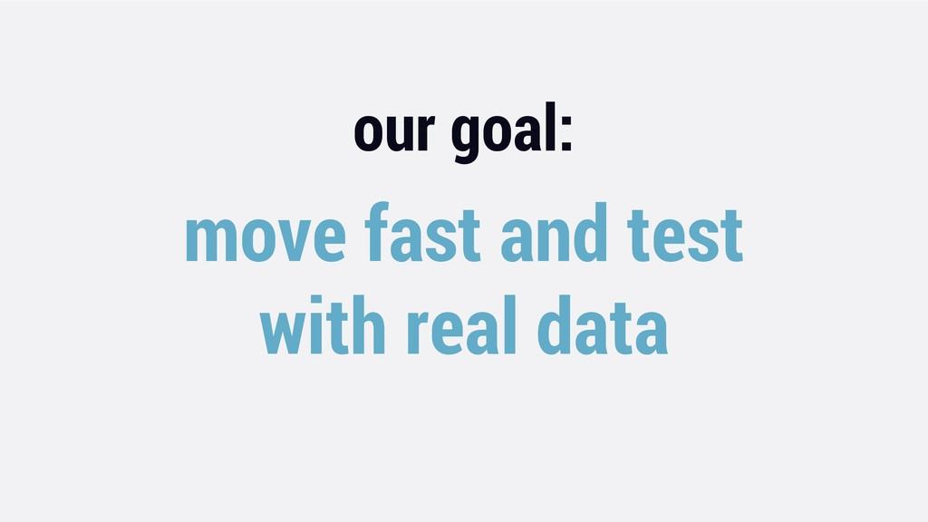 our goal: move fast and test with real data
