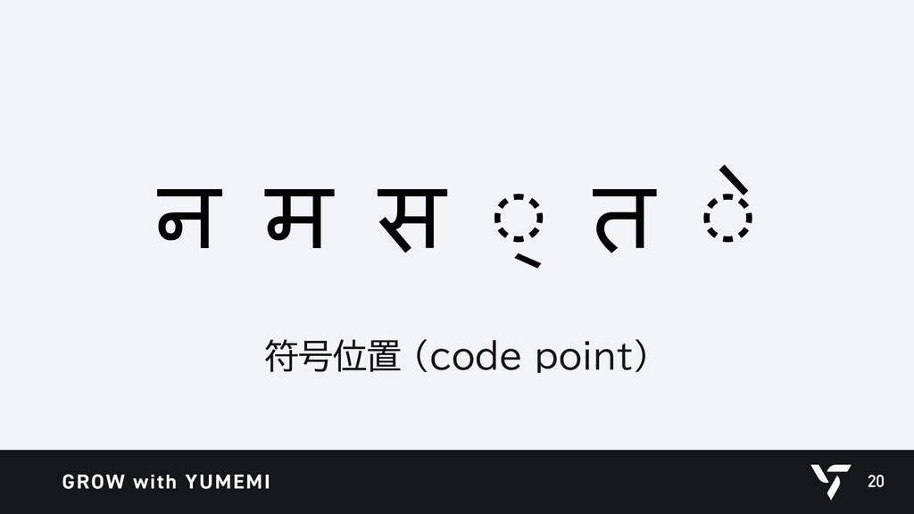 20 न म स ◌् त ◌े 符号位置 (code point)