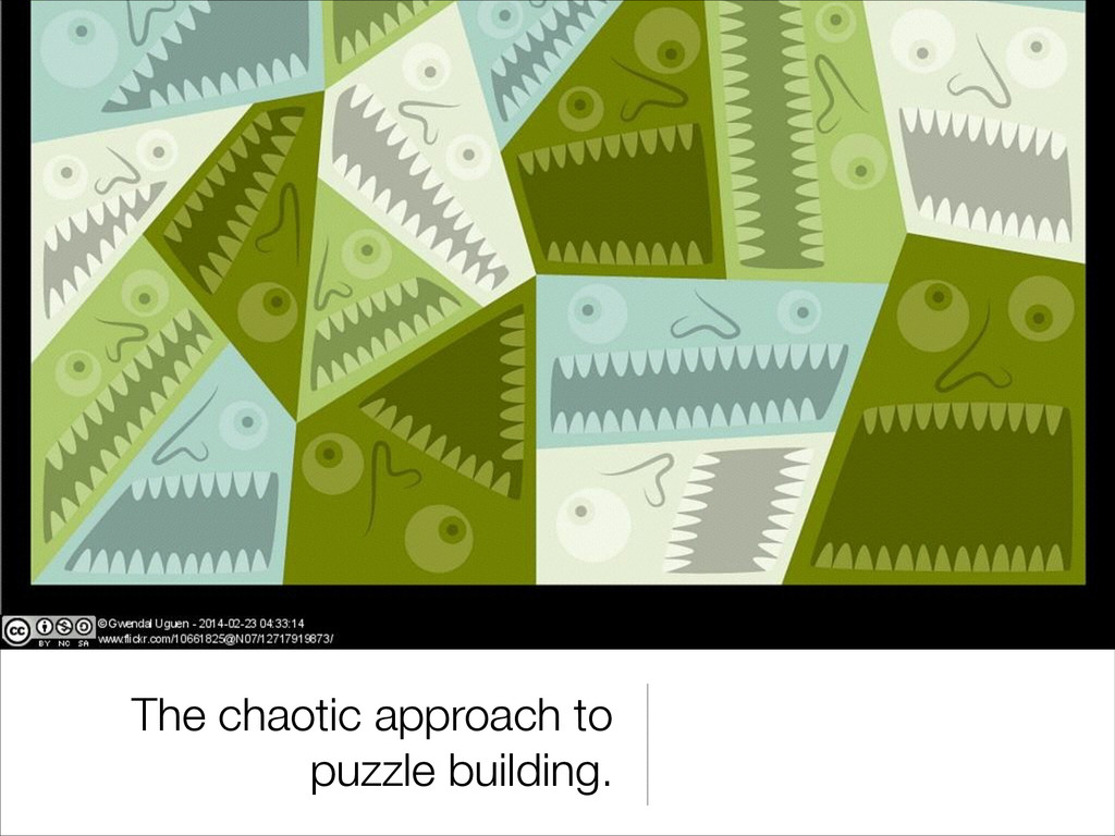 The chaotic approach to puzzle building.