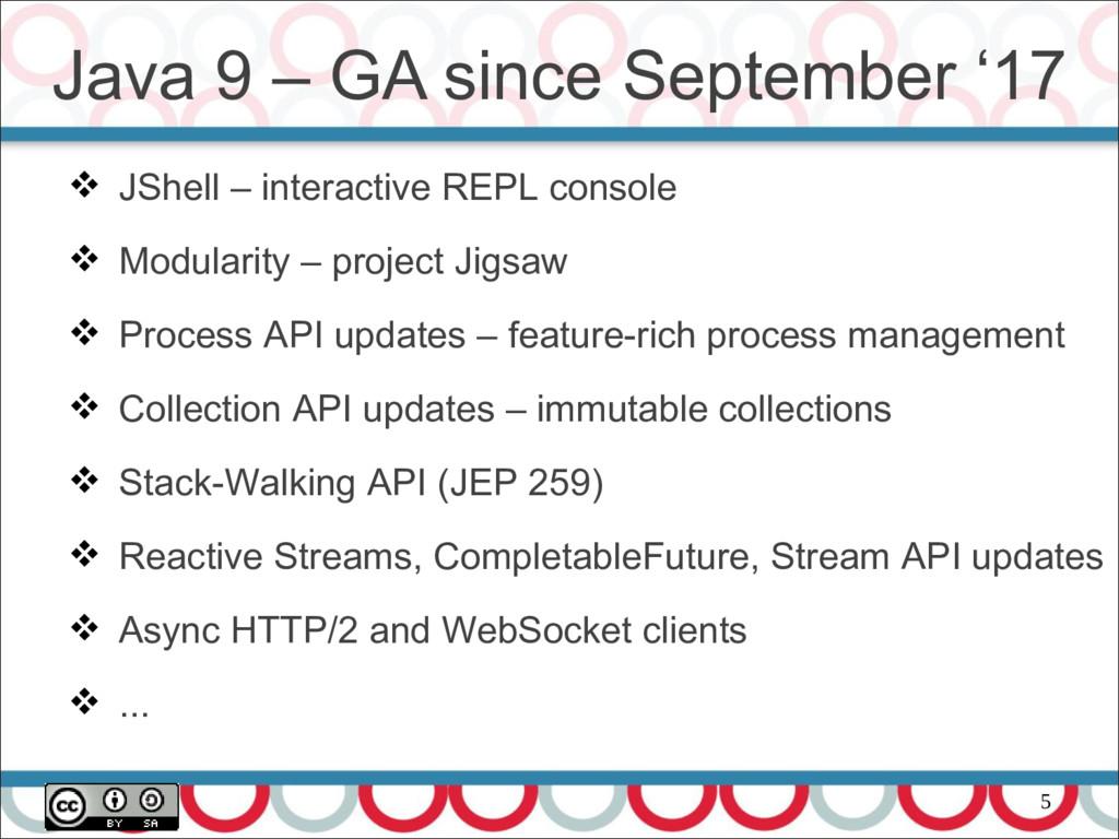 5 Java 9 – GA since September '17  JShell – in...