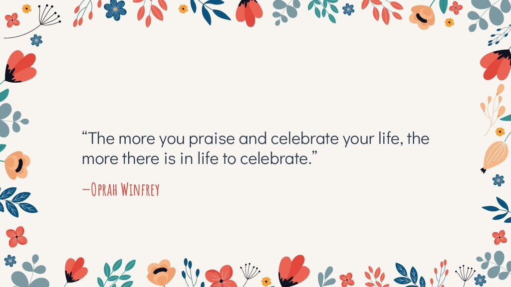 """""""The more you praise and celebrate your life, t..."""