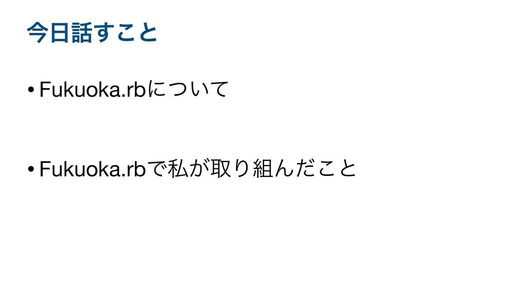ࠓ͢͜ͱ •Fukuoka.rbʹ͍ͭͯ  •Fukuoka.rbͰࢲ͕औΓΜͩ͜ͱ