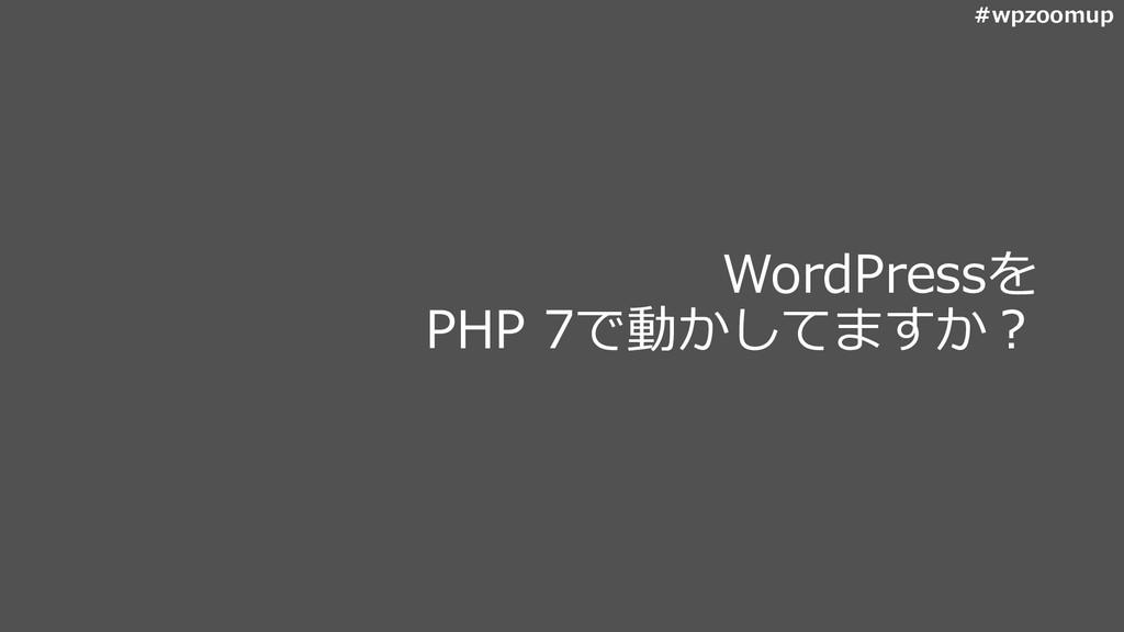#wpzoomup WordPressを PHP 7で動かしてますか?