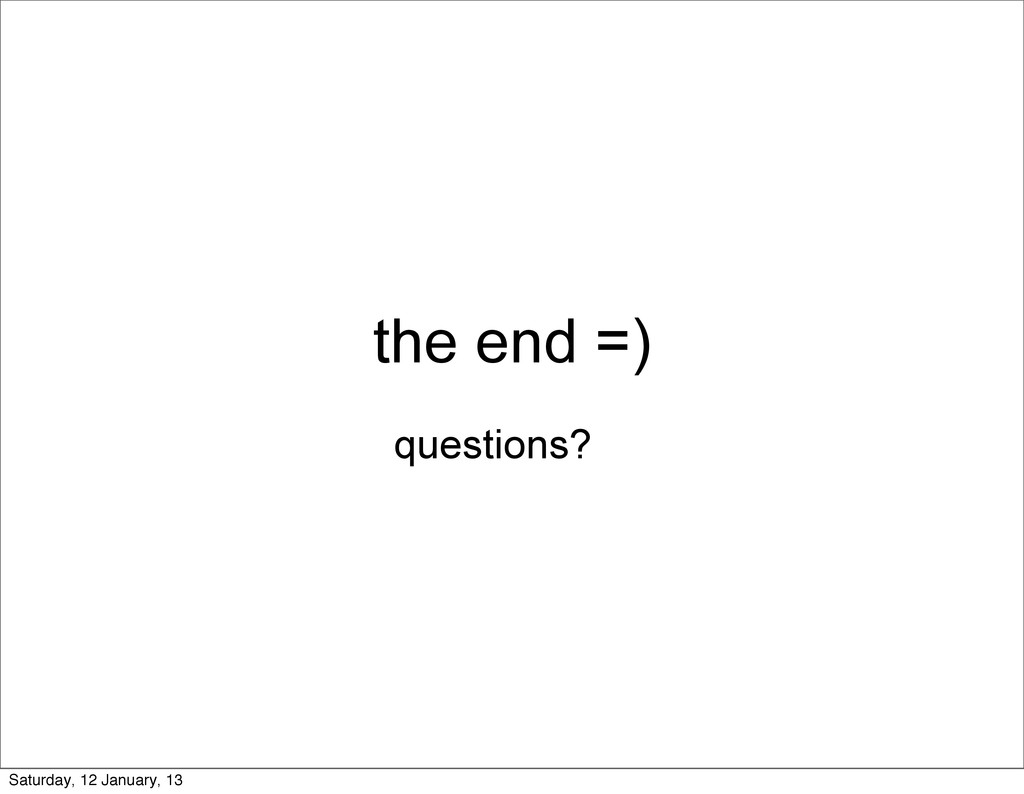 the end =) questions? Saturday, 12 January, 13