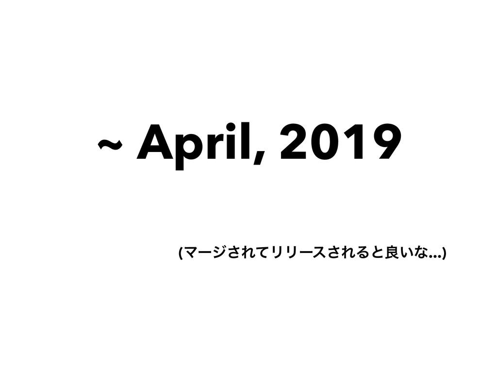 ~ April, 2019 (Ϛʔδ͞ΕͯϦϦʔε͞ΕΔͱྑ͍ͳ...)
