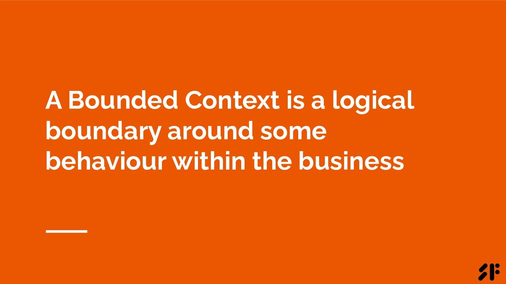 A Bounded Context is a logical boundary around ...