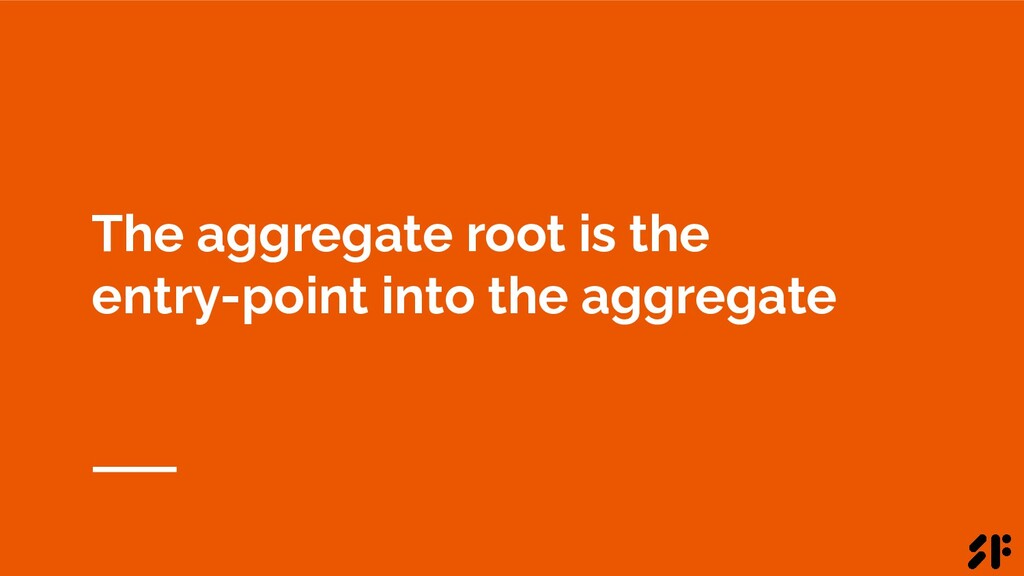 The aggregate root is the entry-point into the ...