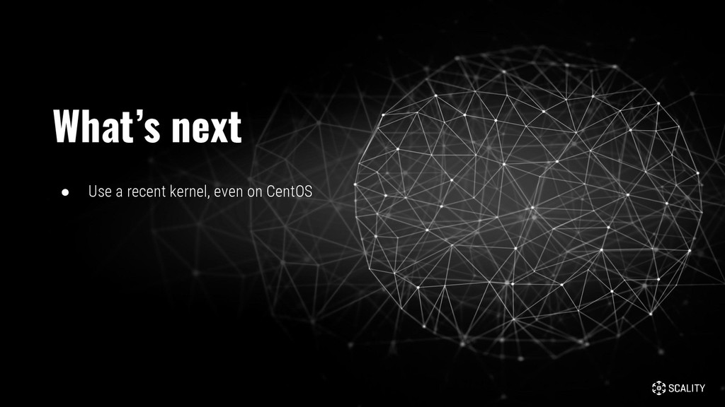 ● Use a recent kernel, even on CentOS What's ne...