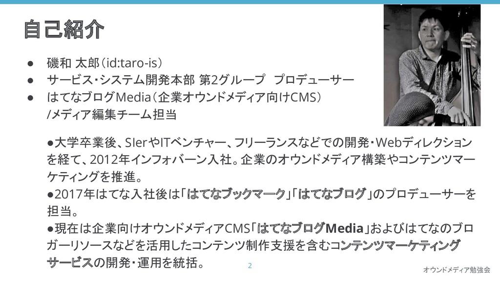 オウンドメディア勉強会 自己紹介 ● 磯和 太郎(id:taro-is) ● サービス・システ...