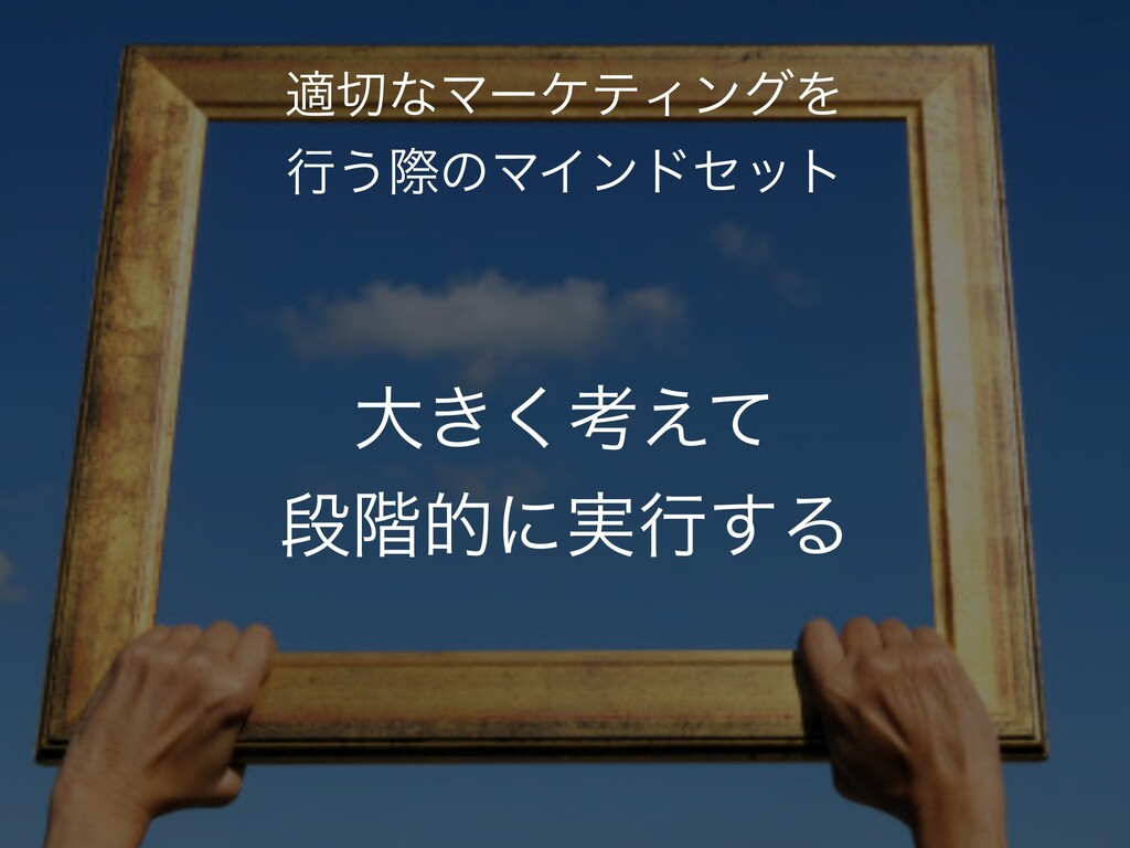 େ͖͘ߟ͑ͯ ஈ֊తʹ࣮ߦ͢Δ దͳϚʔέςΟϯάΛ ߦ͏ࡍͷϚΠϯυηοτ