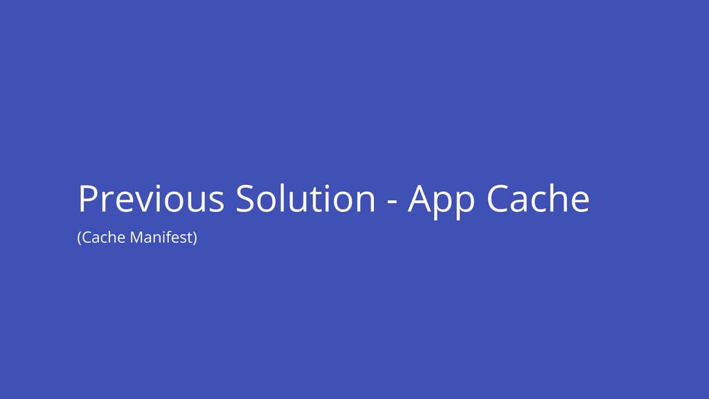 Previous Solution - App Cache (Cache Manifest)
