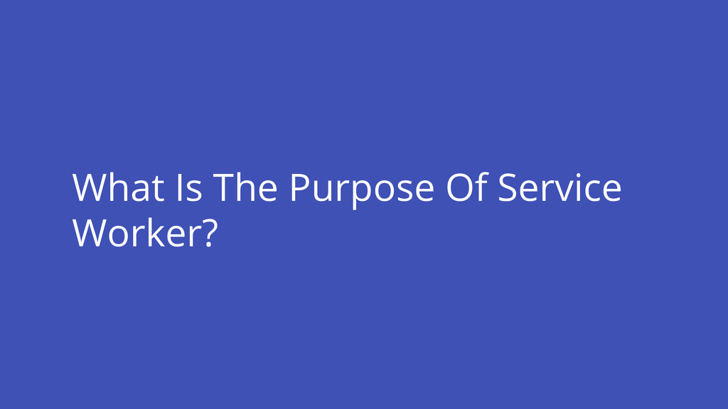 What Is The Purpose Of Service Worker?