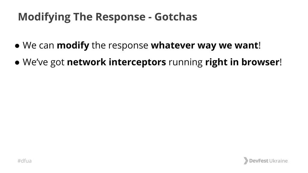 #dfua Modifying The Response - Gotchas ● We can...