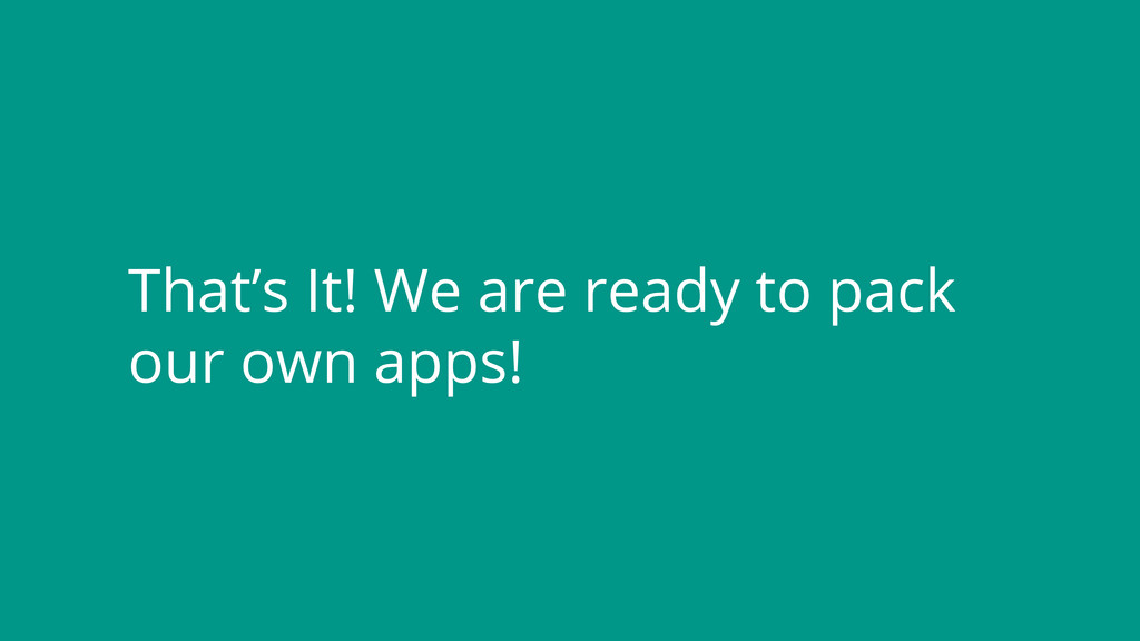 That's It! We are ready to pack our own apps!