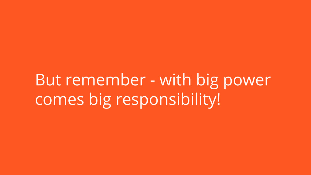 But remember - with big power comes big respons...