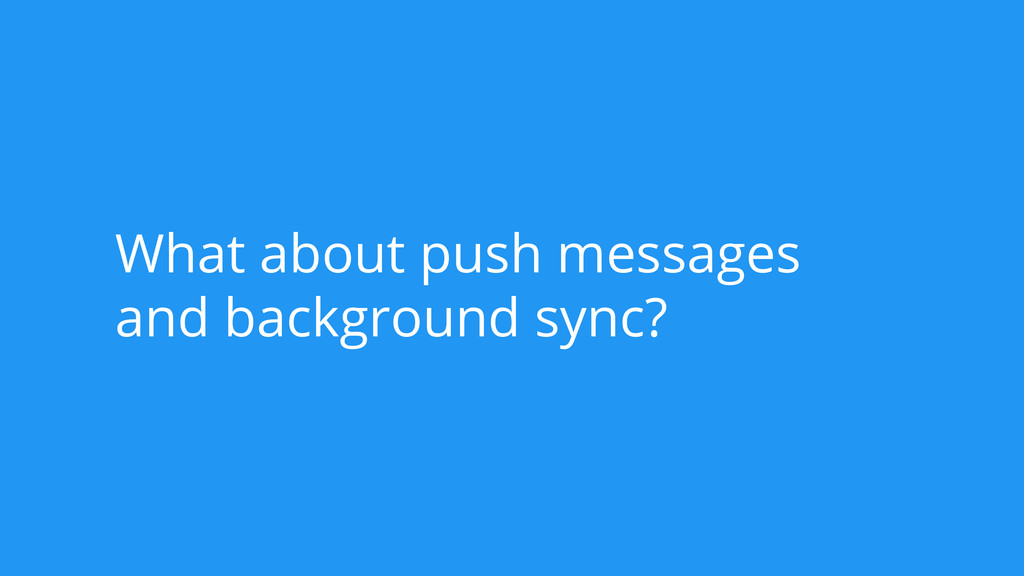 What about push messages and background sync?