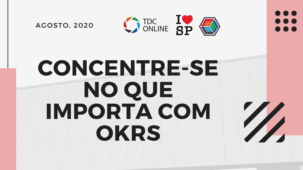 CONCENTRE-SE NO QUE IMPORTA COM OKRS AGOSTO, 20...