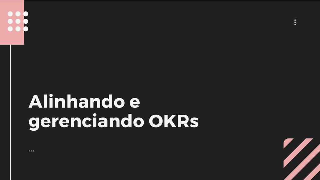 ... ... Alinhando e gerenciando OKRs