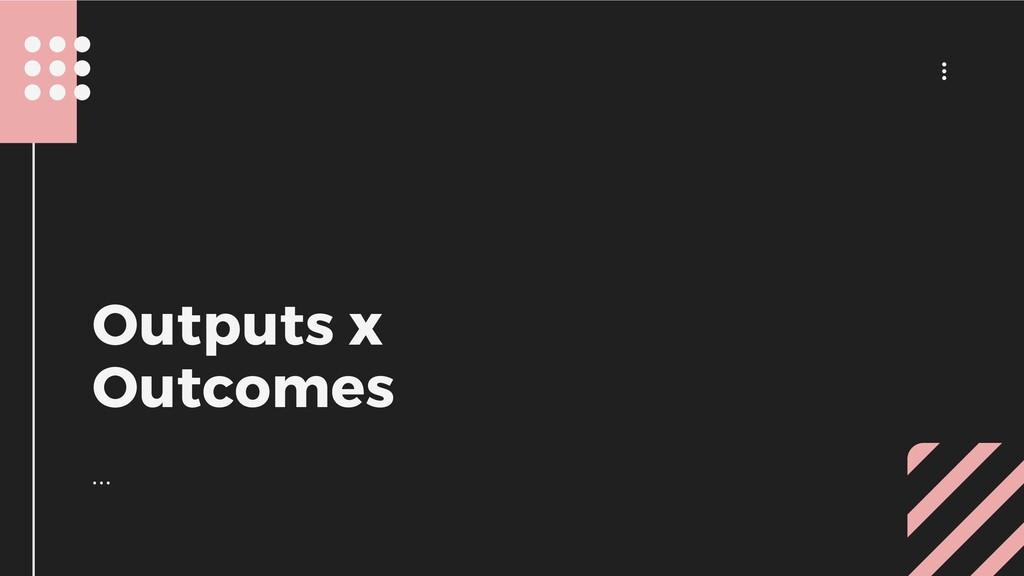 ... ... Outputs x Outcomes
