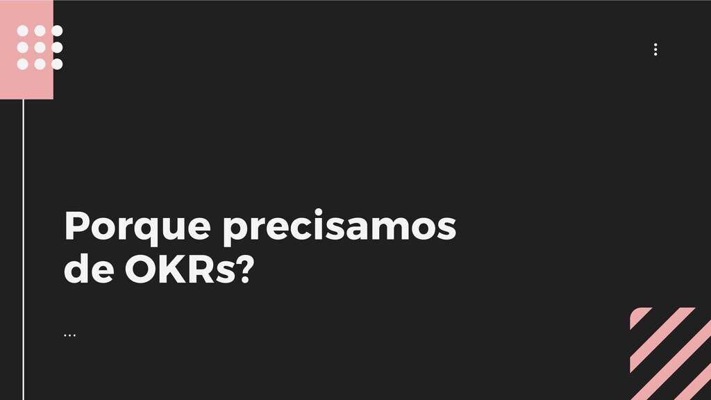 ... ... Porque precisamos de OKRs?