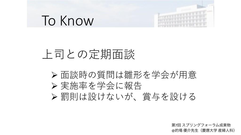 To Know 上司との定期⾯談 Ø ⾯談時の質問は雛形を学会が⽤意 Ø 実施率を学会に報告 ...