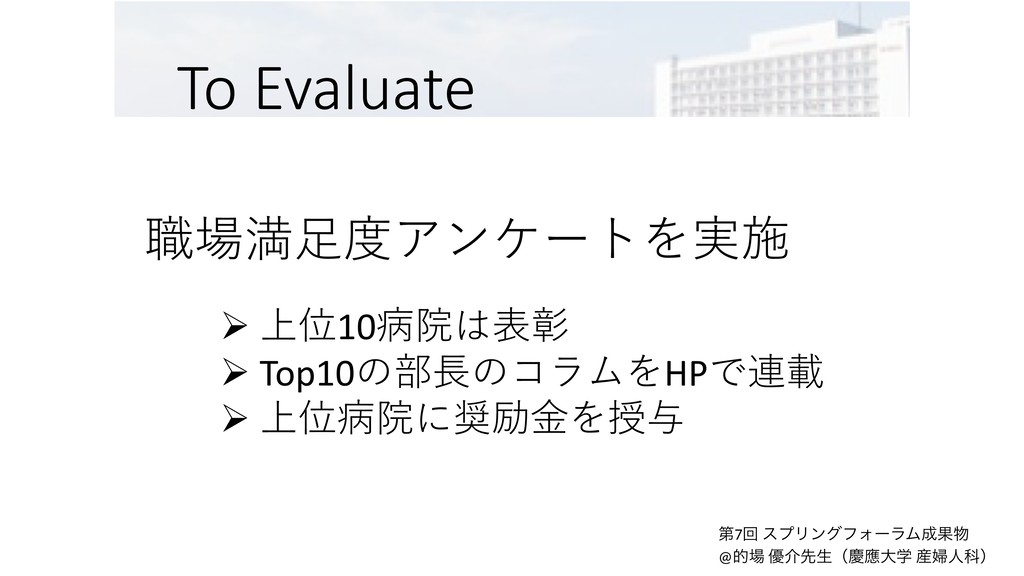 To Evaluate 職場満⾜度アンケートを実施 Ø 上位10病院は表彰 Ø Top10の部...