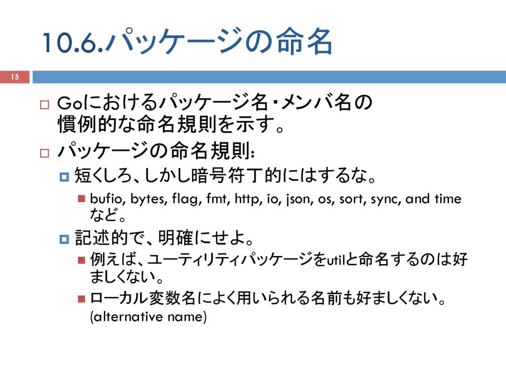 10.6.パッケージの命名 15 ¨ Goにおけるパッケージ名・メンバ名の 慣例的な命名規則...