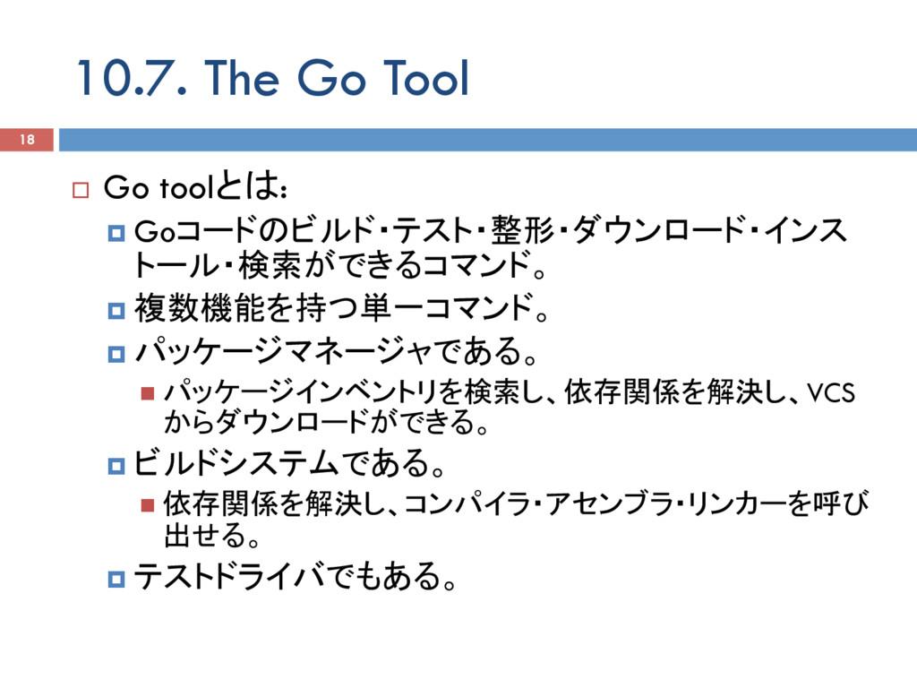 10.7. The Go Tool 18 ¨ Go toolとは: ¤ Goコードのビルド...