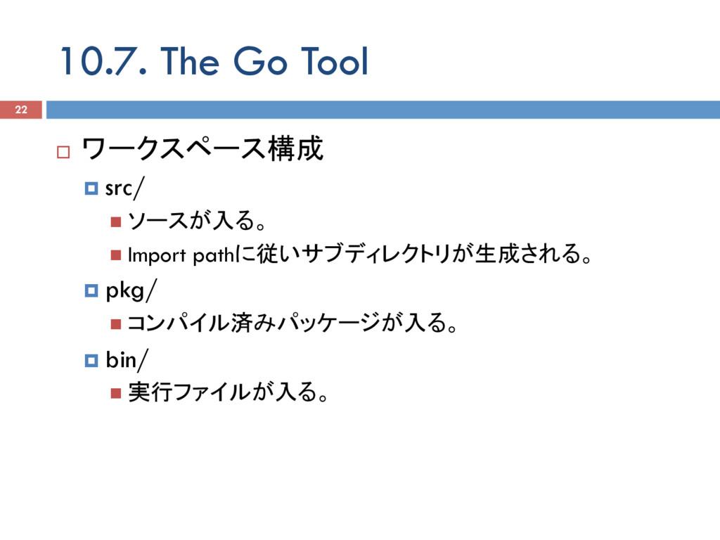 10.7. The Go Tool 22 ¨ ワークスペース構成 ¤ src/ n ソー...