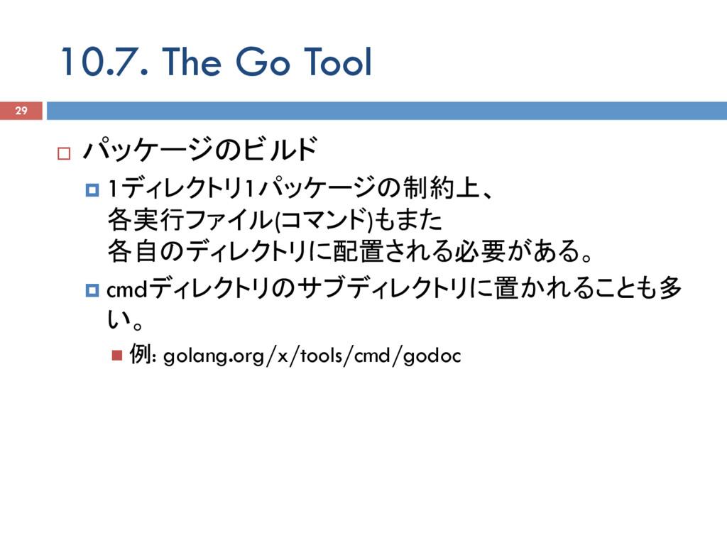 10.7. The Go Tool 29 ¨ パッケージのビルド ¤ 1ディレクトリ1パッ...