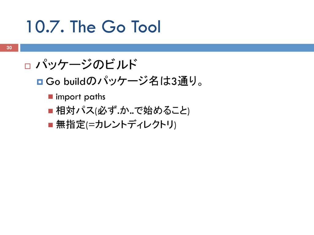 10.7. The Go Tool 30 ¨ パッケージのビルド ¤ Go buildのパ...
