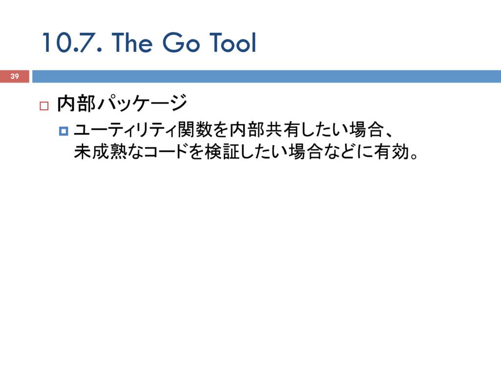 10.7. The Go Tool 39 ¨ 内部パッケージ ¤ ユーティリティ関数を内部...