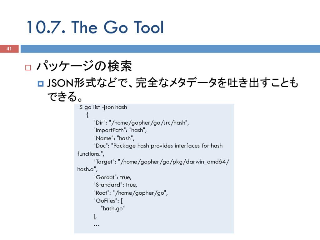 10.7. The Go Tool 41 ¨ パッケージの検索 ¤ JSON形式などで、完...