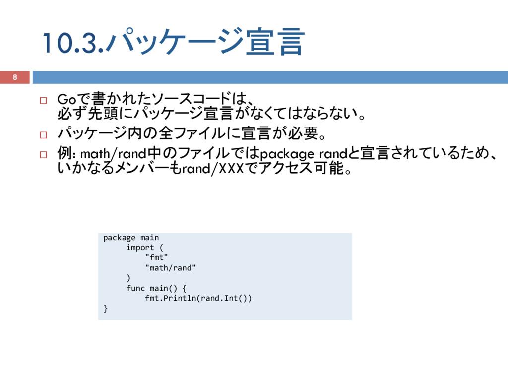 10.3.パッケージ宣言 8 ¨ Goで書かれたソースコードは、 必ず先頭にパッケージ宣言が...