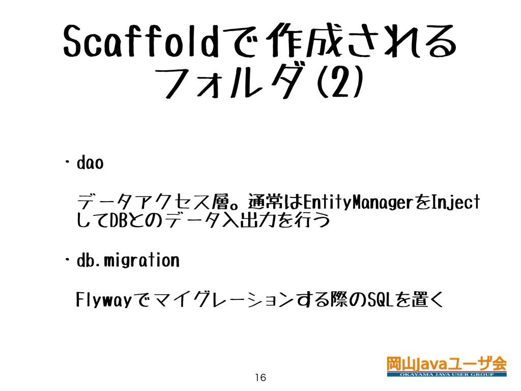 Scaffoldで作成される フォルダ(2) • ・dao • データアクセス層。通常はEnt...