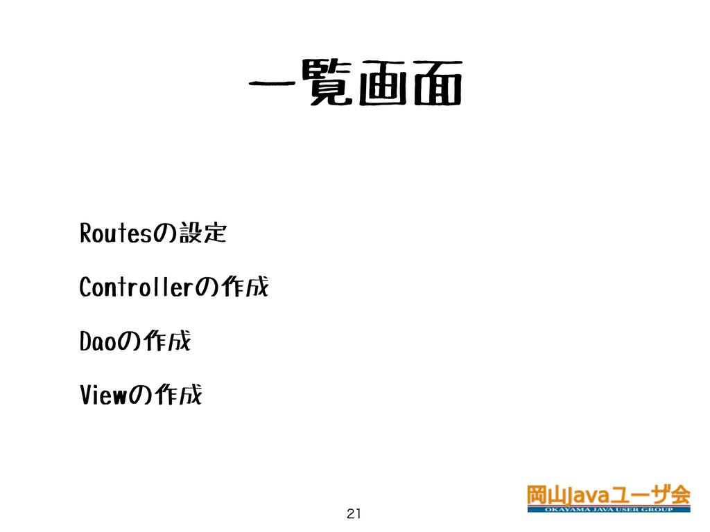 一覧画面 • Routesの設定 • Controllerの作成 • Daoの作成 • Vie...