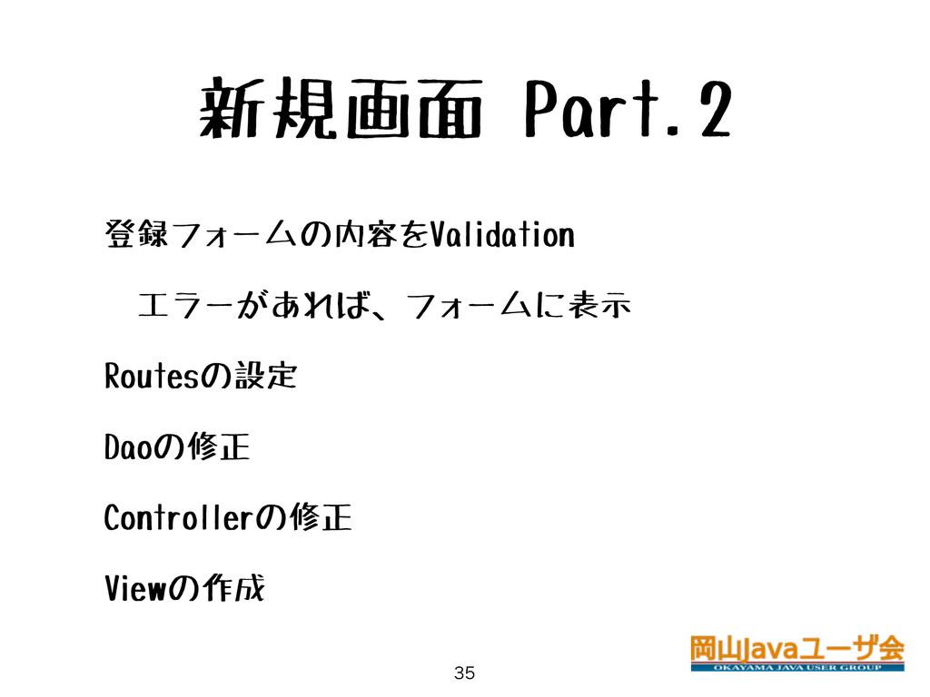 新規画面 Part.2 • 登録フォームの内容をValidation • エラーがあれば、フォ...