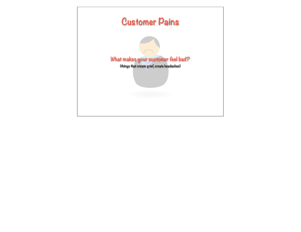 Customer Pains What makes your customer feel ba...