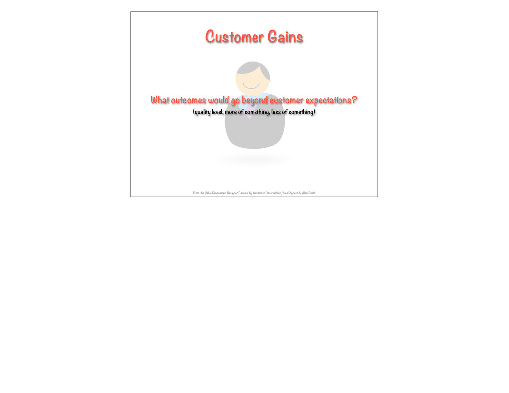 Customer Gains What outcomes would go beyond cu...