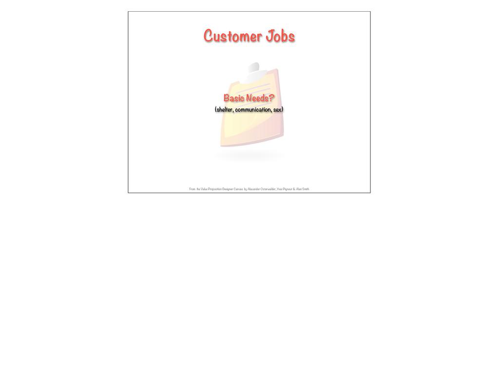 Customer Jobs Basic Needs? (shelter, communicat...
